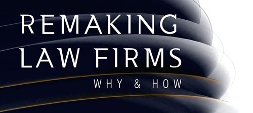 Remaking Law Firms - Why & How